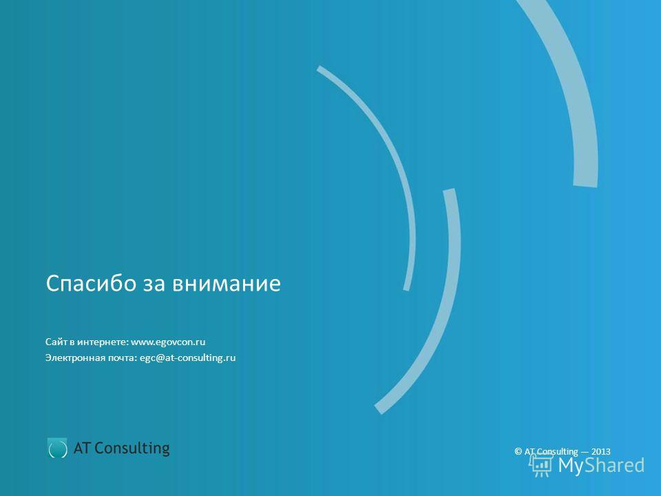 © AT Consulting 2013 Сайт в интернете: www.egovcon.ru Электронная почта: egc@at-consulting.ru Спасибо за внимание