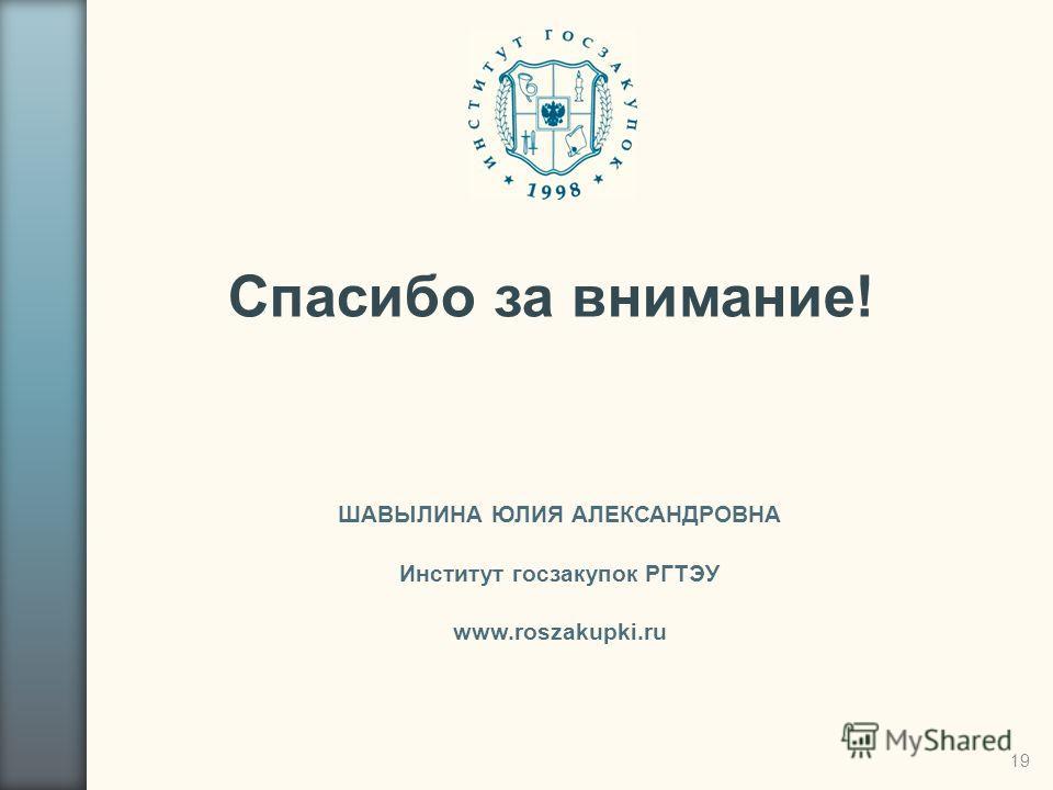 Спасибо за внимание! ШАВЫЛИНА ЮЛИЯ АЛЕКСАНДРОВНА Институт госзакупок РГТЭУ www.roszakupki.ru 19
