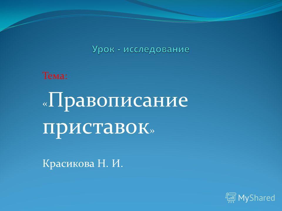 Тема: « Правописание приставок » Красикова Н. И.