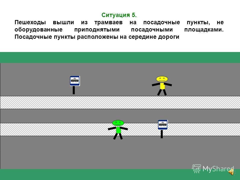 Ситуация 4. Два пешехода выходят из встречных трамваев на остановочные пункты, оборудованные приподнятыми посадочными площадками, расположенные на середине дороги. Оба трамвая немного не доехали до пешеходного перехода, который примыкает к посадочным