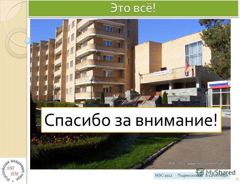 Это всё ! МЭС -2012 Подмосковье 8-12 октября 23 Спасибо з а в нимание !
