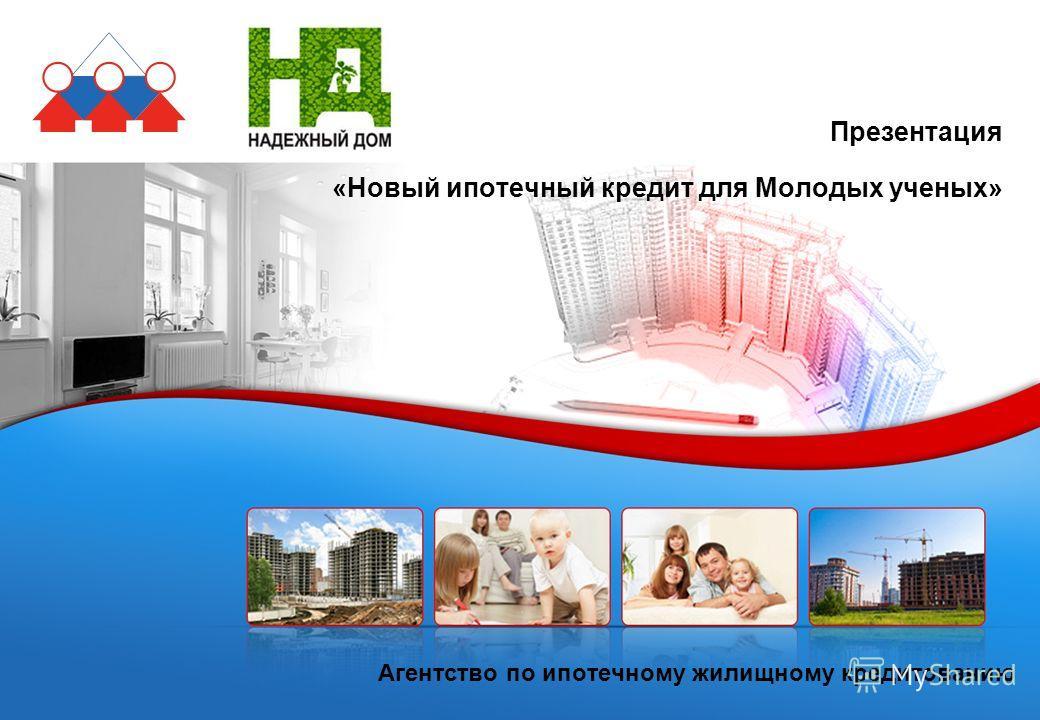 Агентство по ипотечному жилищному кредитованию Презентация «Новый ипотечный кредит для Молодых ученых»