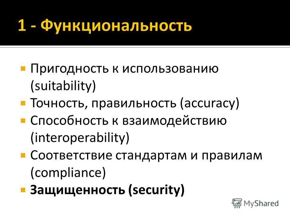 Пригодность к использованию (suitability) Точность, правильность (accuracy) Способность к взаимодействию (interoperability) Соответствие стандартам и правилам (compliance) Защищенность (security)