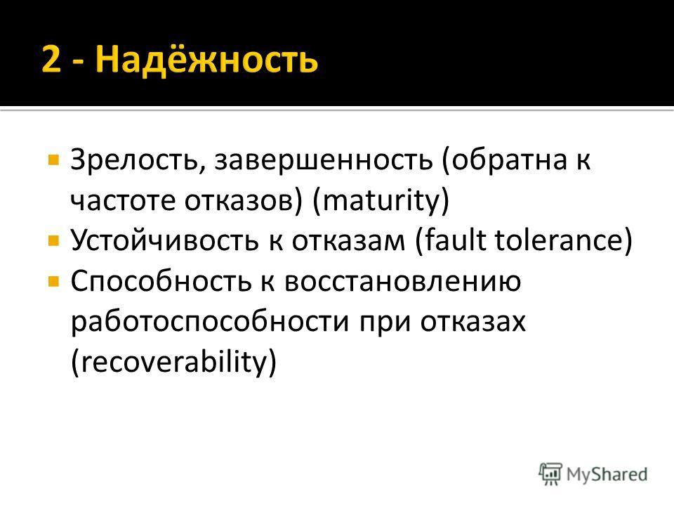 Зрелость, завершенность (обратна к частоте отказов) (maturity) Устойчивость к отказам (fault tolerance) Способность к восстановлению работоспособности при отказах (recoverability)