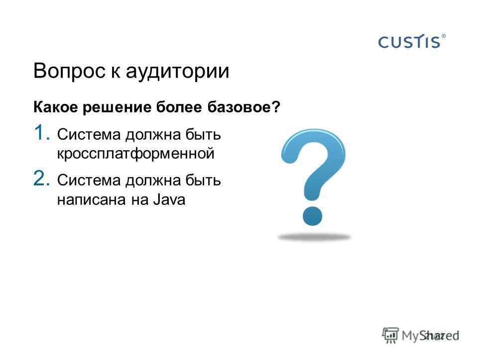Вопрос к аудитории Какое решение более базовое? 1. Система должна быть кроссплатформенной 2. Система должна быть написана на Java 21/62