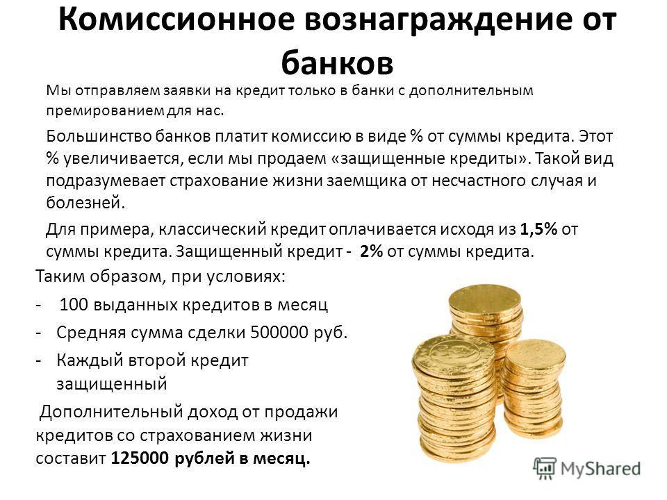 Комиссионное вознаграждение от банков Мы отправляем заявки на кредит только в банки с дополнительным премированием для нас. Большинство банков платит комиссию в виде % от суммы кредита. Этот % увеличивается, если мы продаем «защищенные кредиты». Тако