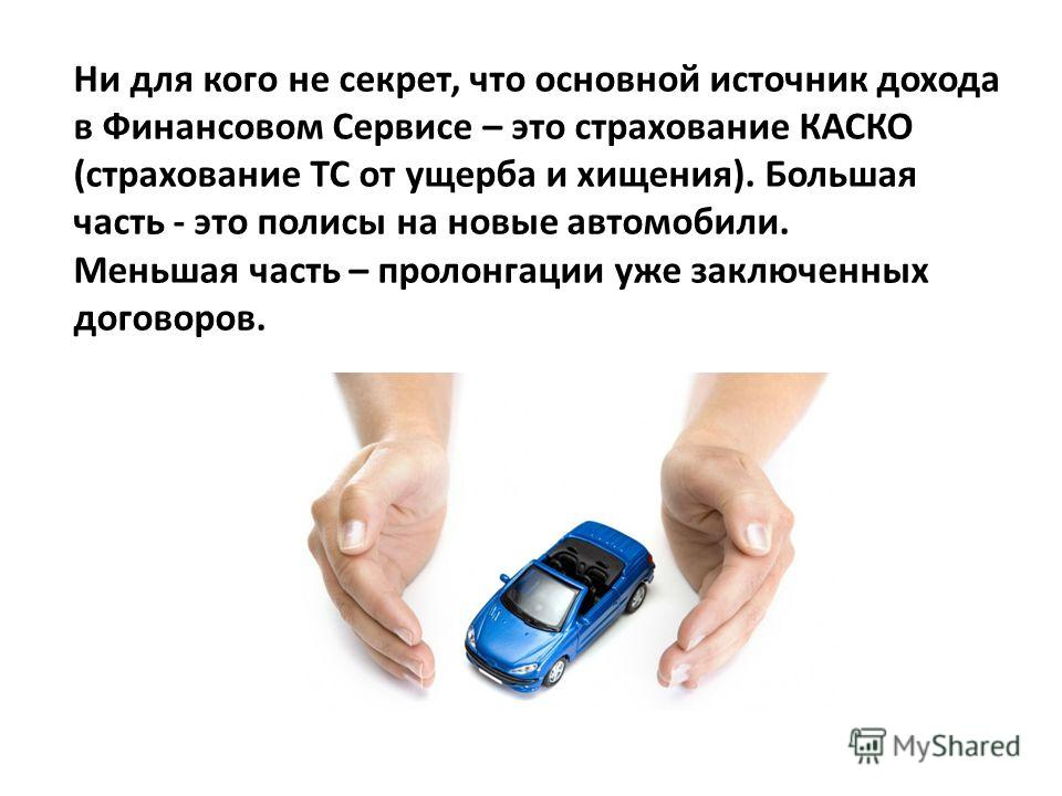 Ни для кого не секрет, что основной источник дохода в Финансовом Сервисе – это страхование КАСКО (страхование ТС от ущерба и хищения). Большая часть - это полисы на новые автомобили. Меньшая часть – пролонгации уже заключенных договоров.