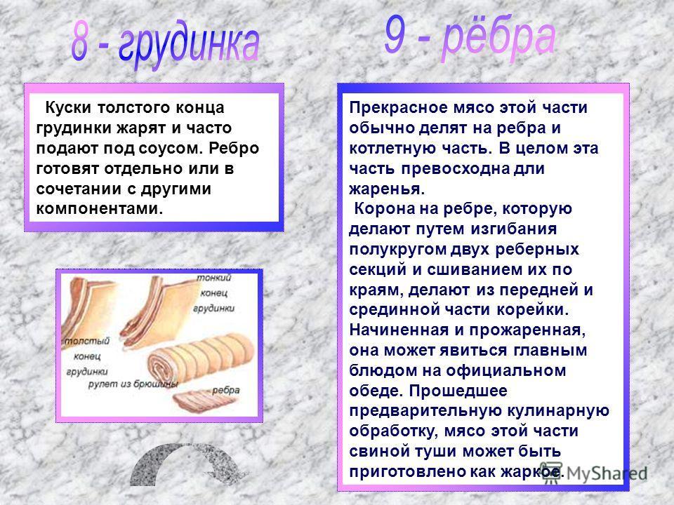Куски толстого конца грудинки жарят и часто подают под соусом. Ребро готовят отдельно или в сочетании с другими компонентами. Прекрасное мясо этой части обычно делят на ребра и котлетную часть. В целом эта часть превосходна дли жаренья. Корона на реб