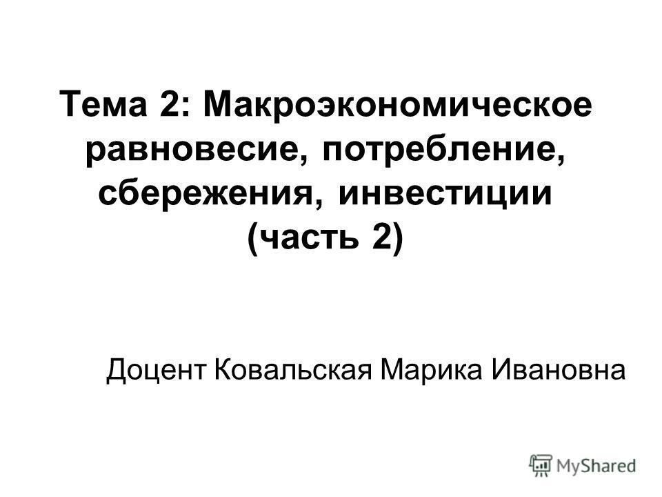 Тема 2: Макроэкономическое равновесие, потребление, сбережения, инвестиции (часть 2) Доцент Ковальская Марика Ивановна