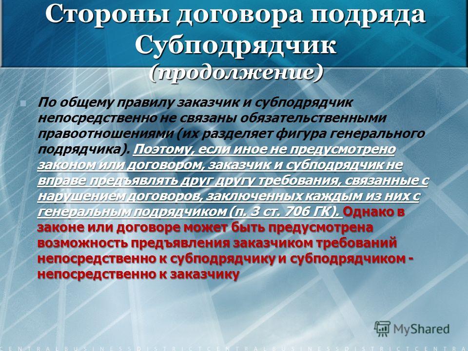 Стороны договора подряда Субподрядчик (продолжение) Поэтому, если иное не предусмотрено законом или договором, заказчик и субподрядчик не вправе предъявлять друг другу требования, связанные с нарушением договоров, заключенных каждым из них с генераль
