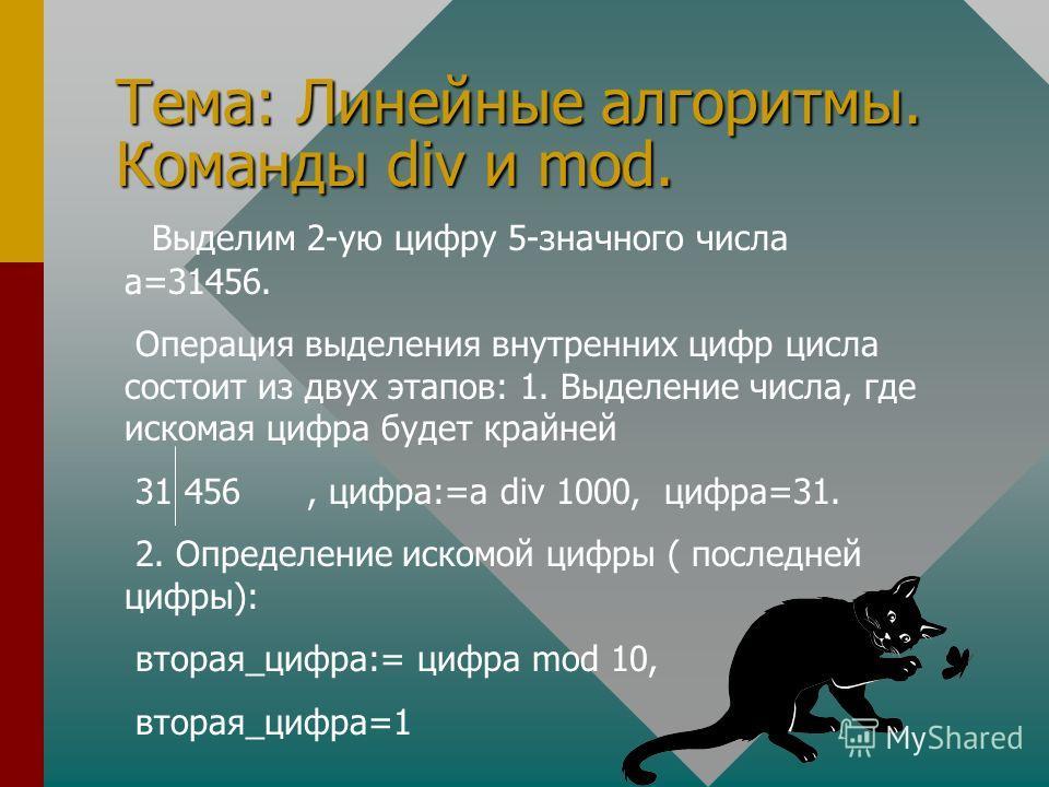 Тема: Линейные алгоритмы. Команды div и mod. Выделим 2-ую цифру 5-значного числа а=31456. Операция выделения внутренних цифр цисла состоит из двух этапов: 1. Выделение числа, где искомая цифра будет крайней 31 456, цифра:=а div 1000, цифра=31. 2. Опр