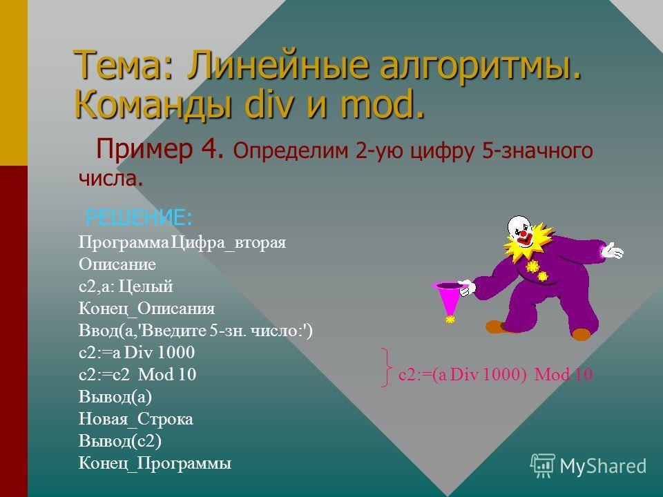Тема: Линейные алгоритмы. Команды div и mod. Пример 4. Определим 2-ую цифру 5-значного числа. РЕШЕНИЕ: Программа Цифра_вторая Описание с2,а: Целый Конец_Описания Ввод(а,'Введите 5-зн. число:') с2:=а Div 1000 с2:=с2 Mod 10 с2:=(а Div 1000) Mod 10 Выво