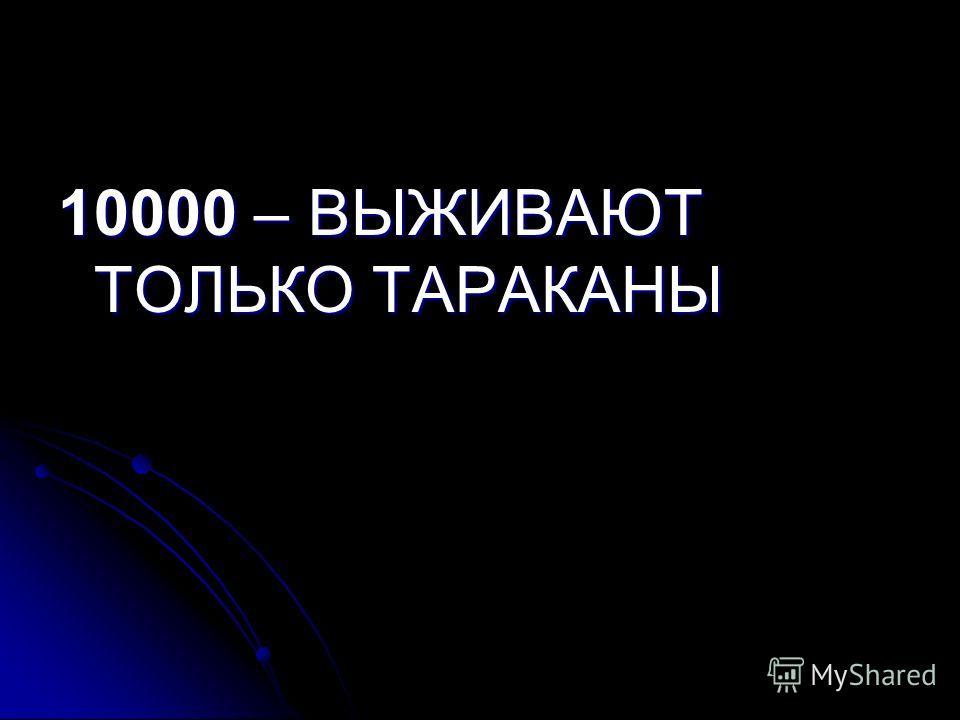 10000 – ВЫЖИВАЮТ ТОЛЬКО ТАРАКАНЫ