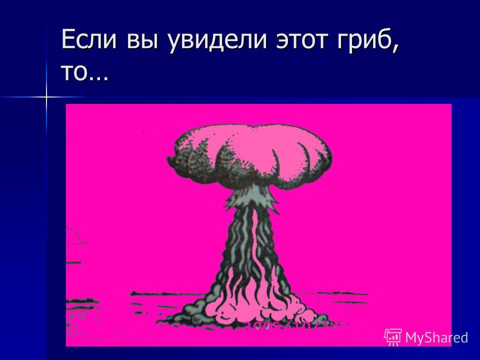 Если вы увидели этот гриб, то…