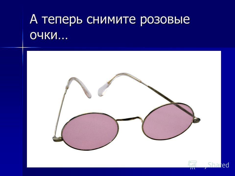 А теперь снимите розовые очки…