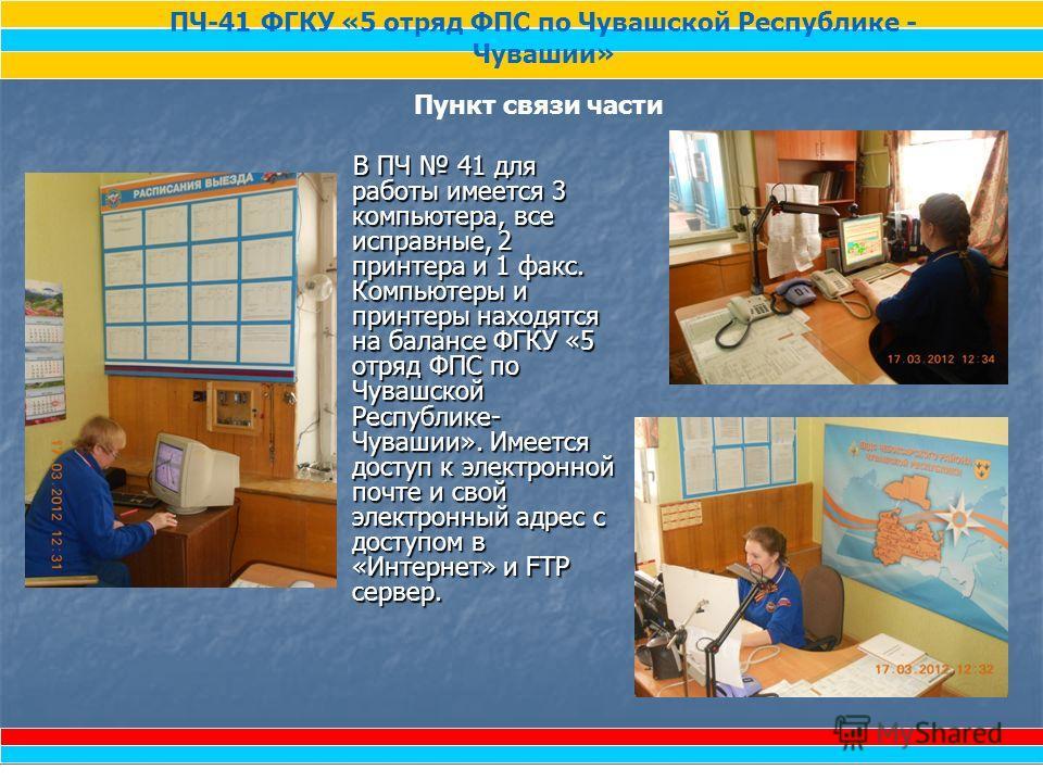 В ПЧ 41 для работы имеется 3 компьютера, все исправные, 2 принтера и 1 факс. Компьютеры и принтеры находятся на балансе ФГКУ «5 отряд ФПС по Чувашской Республике- Чувашии». Имеется доступ к электронной почте и свой электронный адрес с доступом в «Инт