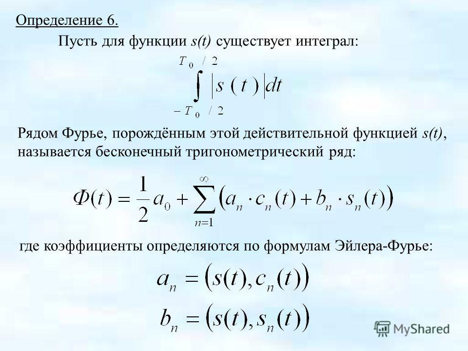 Определение 6. Пусть для функции s(t) существует интеграл: Рядом Фурье, порождённым этой действительной функцией s(t), называется бесконечный тригонометрический ряд: где коэффициенты определяются по формулам Эйлера-Фурье: