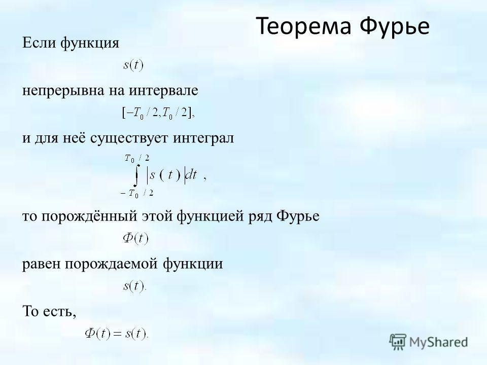 Если функция То есть, Теорема Фурье непрерывна на интервале и для неё существует интеграл то порождённый этой функцией ряд Фурье равен порождаемой функции