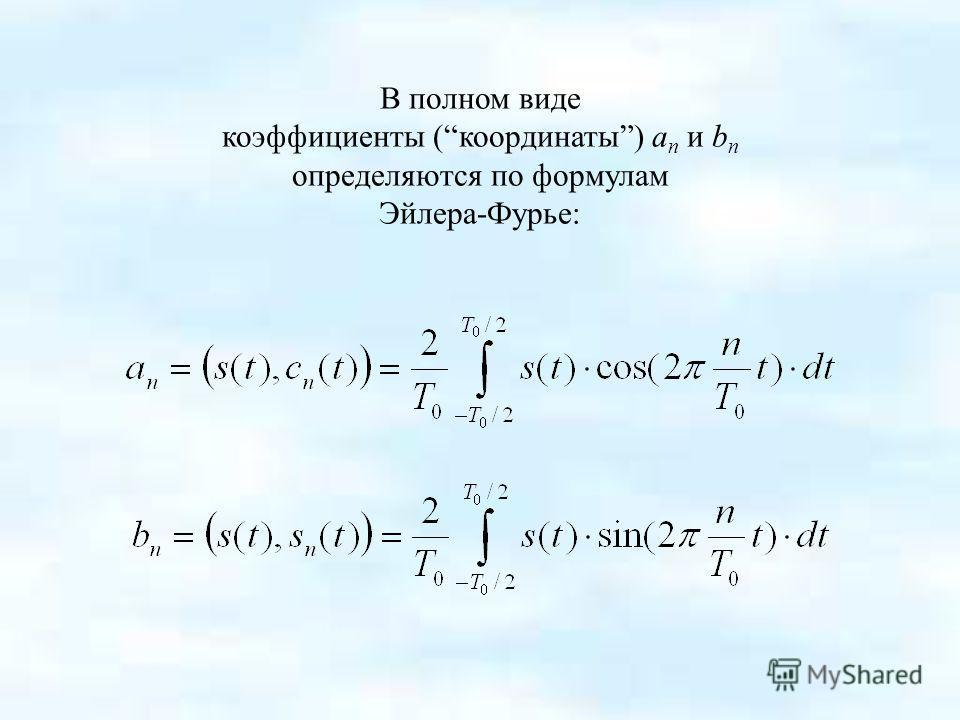 В полном виде коэффициенты (координаты) a n и b n определяются по формулам Эйлера-Фурье: