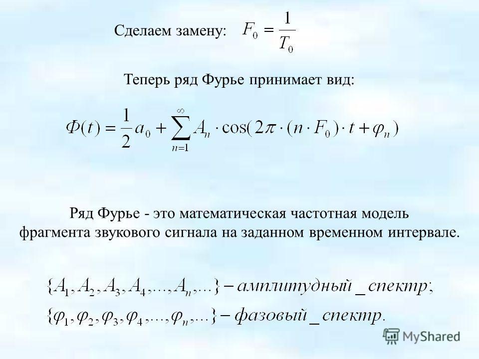 Теперь ряд Фурье принимает вид: Сделаем замену: Ряд Фурье - это математическая частотная модель фрагмента звукового сигнала на заданном временном интервале.