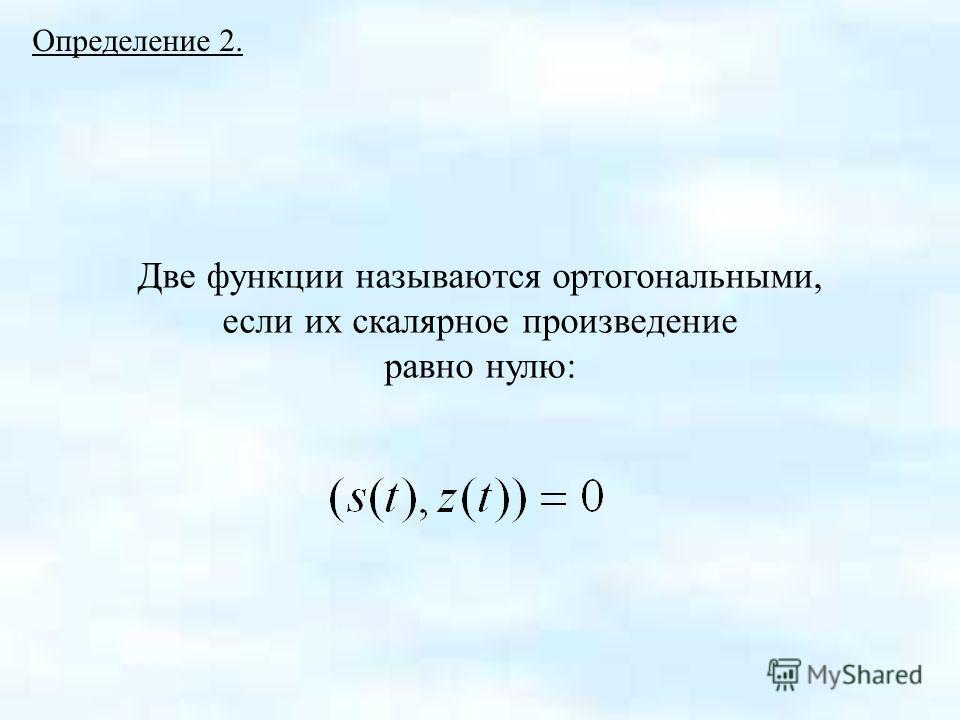 Определение 2. Две функции называются ортогональными, если их скалярное произведение равно нулю:
