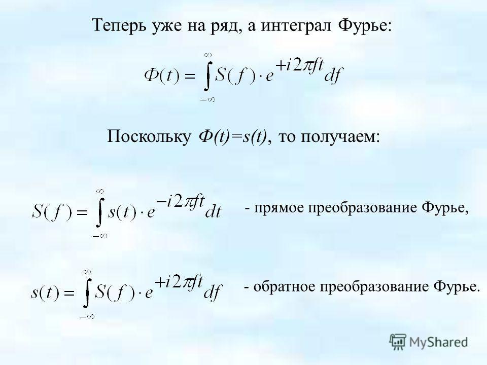 Теперь уже на ряд, а интеграл Фурье: Поскольку Ф(t)=s(t), то получаем: - прямое преобразование Фурье, - обратное преобразование Фурье.