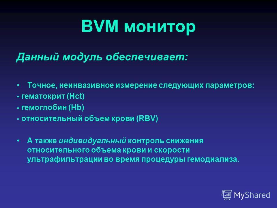 BVM монитор Данный модуль обеспечивает: Точное, неинвазивное измерение следующих параметров: - гематокрит (Hct) - гемоглобин (Hb) - относительный объем крови (RBV) А также индивидуальный контроль снижения относительного объема крови и скорости ультра