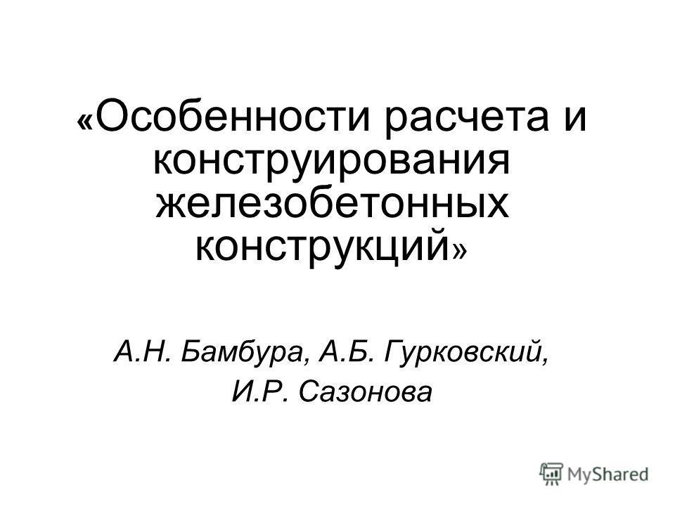 « Особенности расчета и конструирования железобетонных конструкций » А.Н. Бамбура, А.Б. Гурковский, И.Р. Сазонова