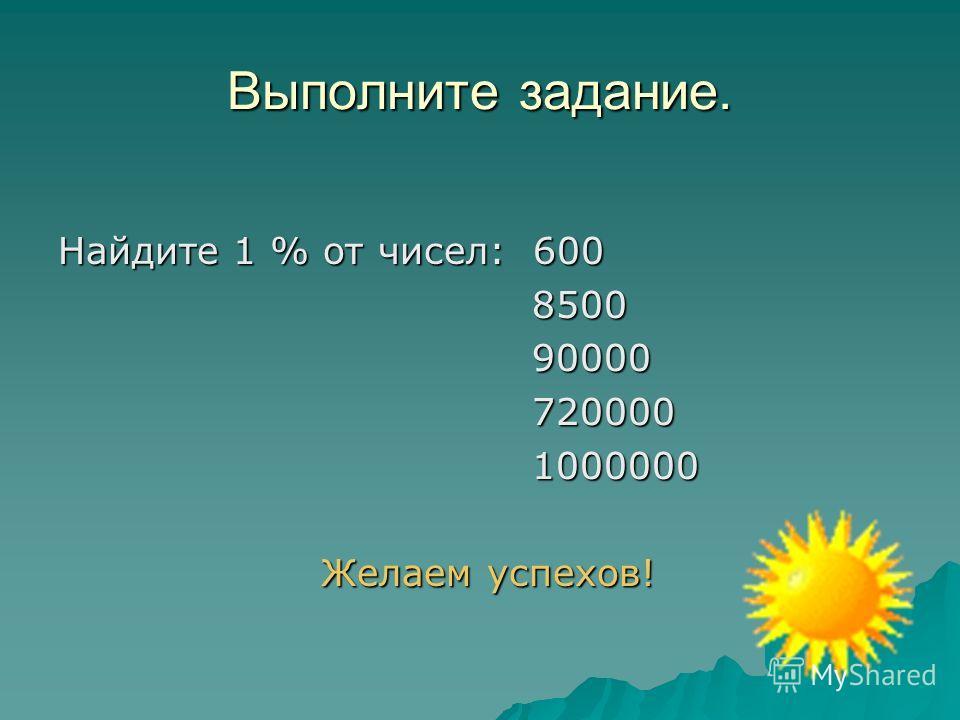 Выполните задание. Найдите 1 % от чисел: 600 8500 8500 90000 90000 720000 720000 1000000 1000000 Желаем успехов! Желаем успехов!