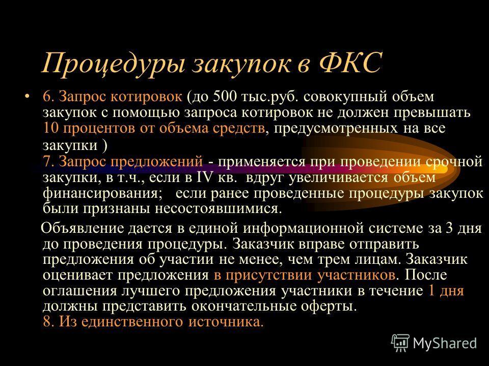 Процедуры закупок в ФКС 6. Запрос котировок (до 500 тыс.руб. совокупный объем закупок с помощью запроса котировок не должен превышать 10 процентов от объема средств, предусмотренных на все закупки ) 7. Запрос предложений - применяется при проведении