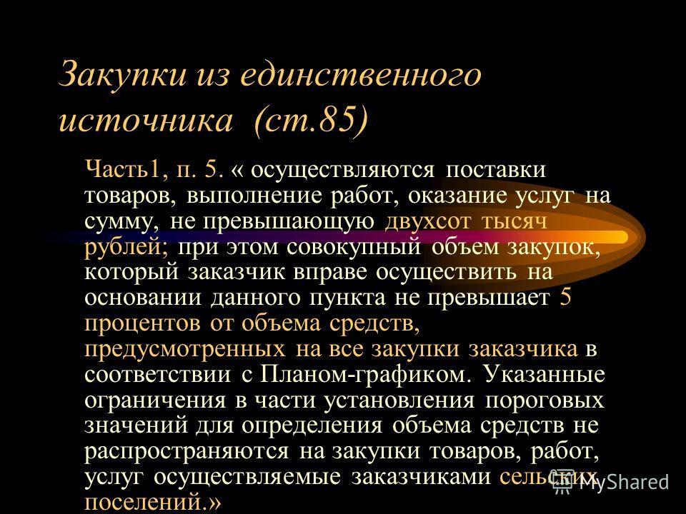 Закупки из единственного источника (ст.85) Часть1, п. 5. « осуществляются поставки товаров, выполнение работ, оказание услуг на сумму, не превышающую двухсот тысяч рублей; при этом совокупный объем закупок, который заказчик вправе осуществить на осно