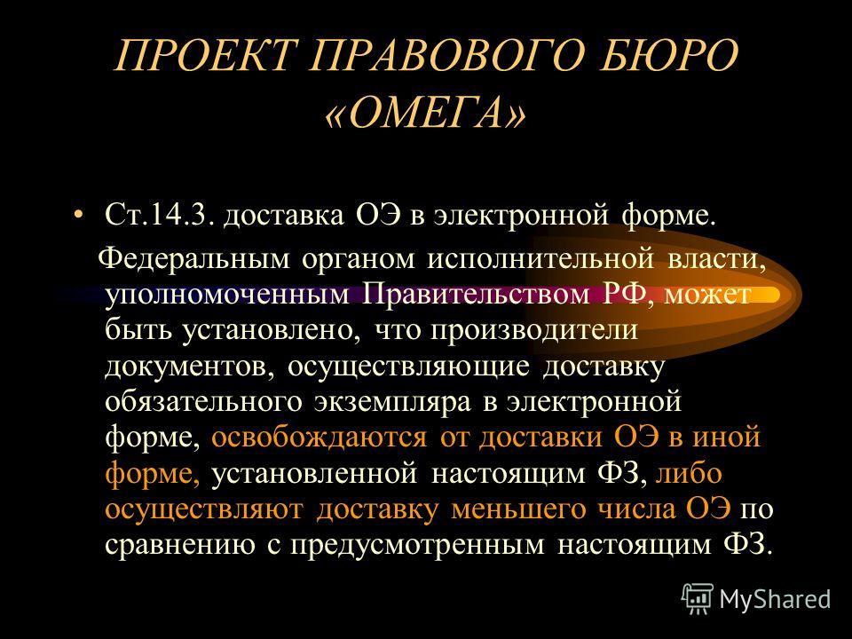 ПРОЕКТ ПРАВОВОГО БЮРО «ОМЕГА» Ст.14.3. доставка ОЭ в электронной форме. Федеральным органом исполнительной власти, уполномоченным Правительством РФ, может быть установлено, что производители документов, осуществляющие доставку обязательного экземпляр