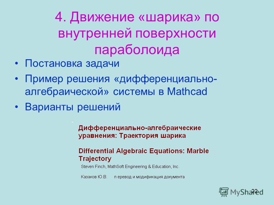 22 4. Движение «шарика» по внутренней поверхности параболоида Постановка задачи Пример решения «дифференциально- алгебраической» системы в Mathcad Варианты решений