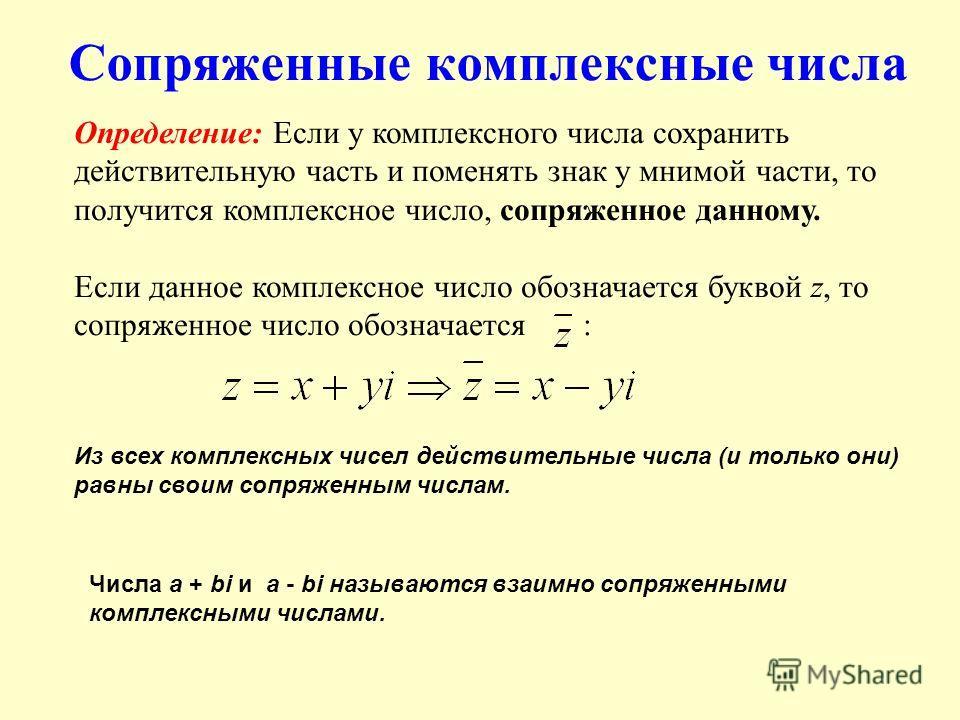 Сопряженные комплексные числа Определение: Если у комплексного числа сохранить действительную часть и поменять знак у мнимой части, то получится комплексное число, сопряженное данному. Если данное комплексное число обозначается буквой z, то сопряженн