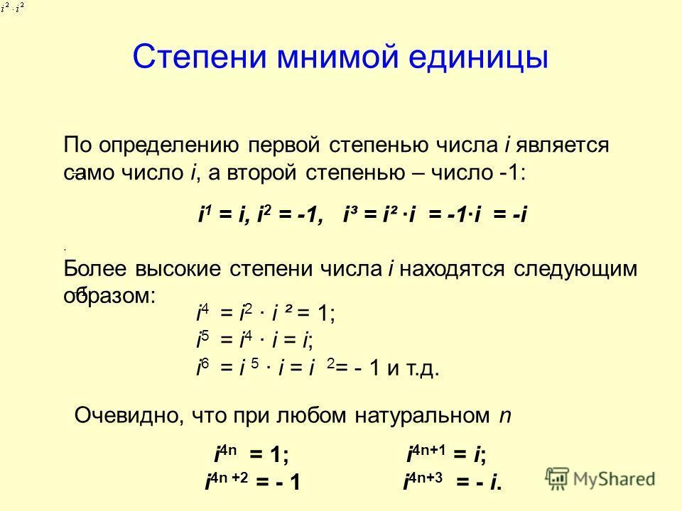 Степени мнимой единицы По определению первой степенью числа i является само число i, а второй степенью – число -1:. Более высокие степени числа i находятся следующим образом: i 4 = i 2 i ² = 1; i 5 = i 4 i = i; i 6 = i 5 i = i 2 = - 1 и т.д. i 1 = i,