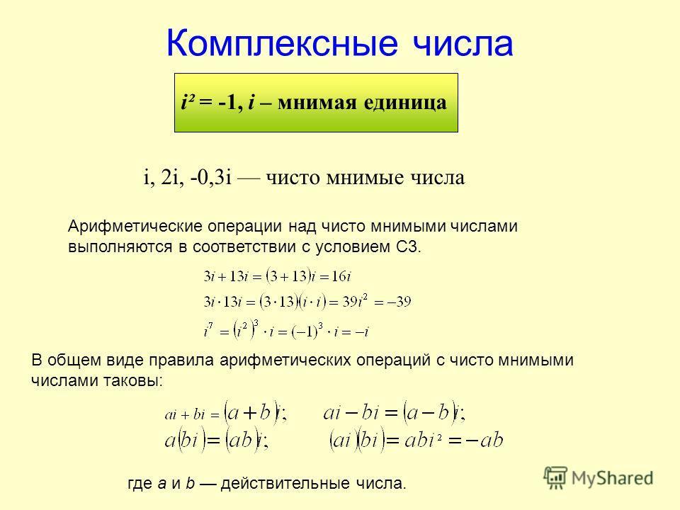 Комплексные числа i² = -1, i – мнимая единица i, 2i, -0,3i чисто мнимые числа Арифметические операции над чисто мнимыми числами выполняются в соответствии с условием С3. где a и b действительные числа. В общем виде правила арифметических операций с ч