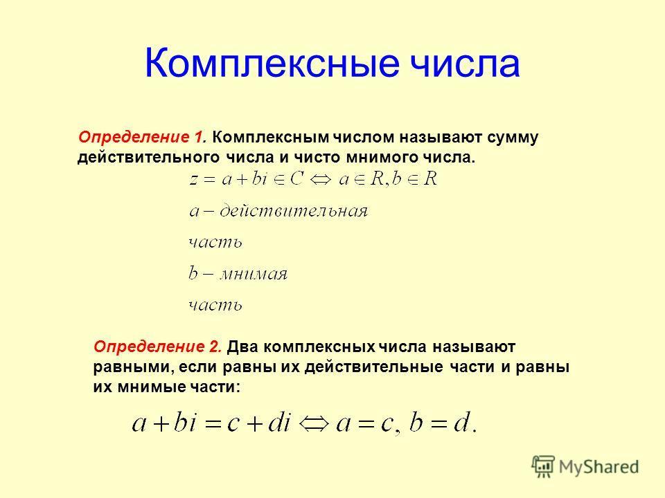 Комплексные числа Определение 1. Комплексным числом называют сумму действительного числа и чисто мнимого числа. Определение 2. Два комплексных числа называют равными, если равны их действительные части и равны их мнимые части: