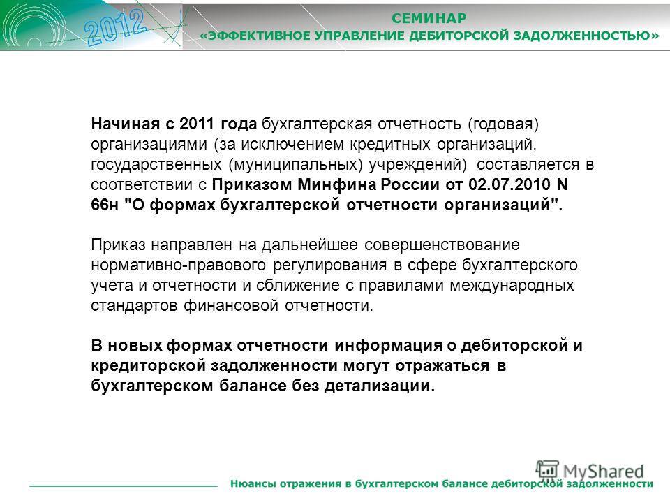 Начиная с 2011 года бухгалтерская отчетность (годовая) организациями (за исключением кредитных организаций, государственных (муниципальных) учреждений) составляется в соответствии с Приказом Минфина России от 02.07.2010 N 66н
