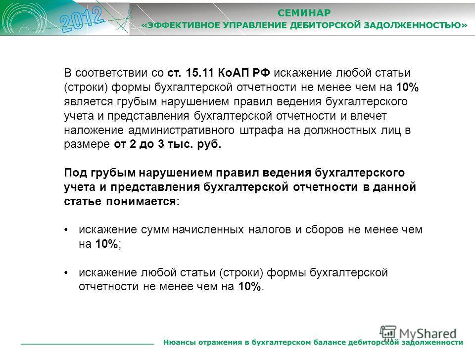 В соответствии со ст. 15.11 КоАП РФ искажение любой статьи (строки) формы бухгалтерской отчетности не менее чем на 10% является грубым нарушением правил ведения бухгалтерского учета и представления бухгалтерской отчетности и влечет наложение админист