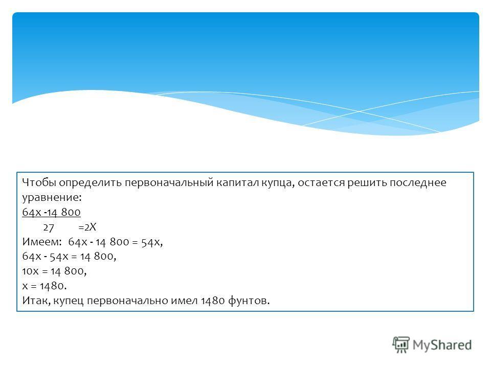 Чтобы определить первоначальный капитал купца, остается решить последнее уравнение: 64х -14 800 27 =2Х Имеем: 64х - 14 800 = 54х, 64х - 54х = 14 800, 10х = 14 800, х = 1480. Итак, купец первоначально имел 1480 фунтов.