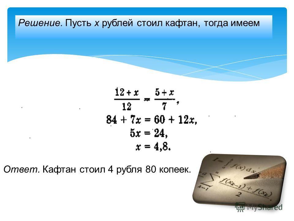 Решение. Пусть х рублей стоил кафтан, тогда имеем Ответ. Кафтан стоил 4 рубля 80 копеек.