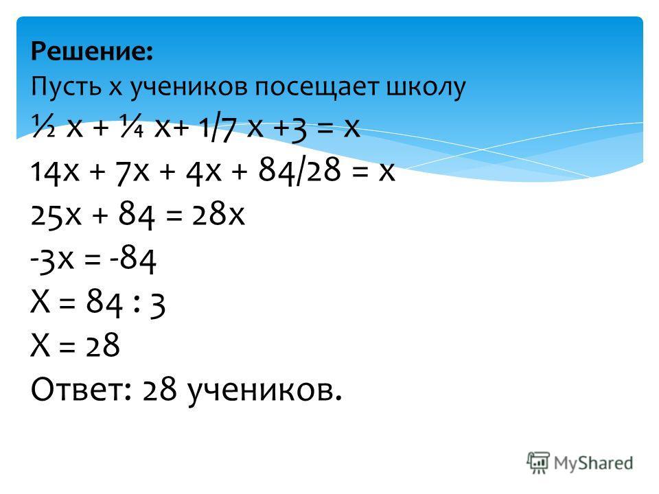 Решение: Пусть х учеников посещает школу ½ х + ¼ х+ 1/7 х +3 = х 14х + 7х + 4х + 84/28 = х 25х + 84 = 28х -3х = -84 Х = 84 : 3 Х = 28 Ответ: 28 учеников.