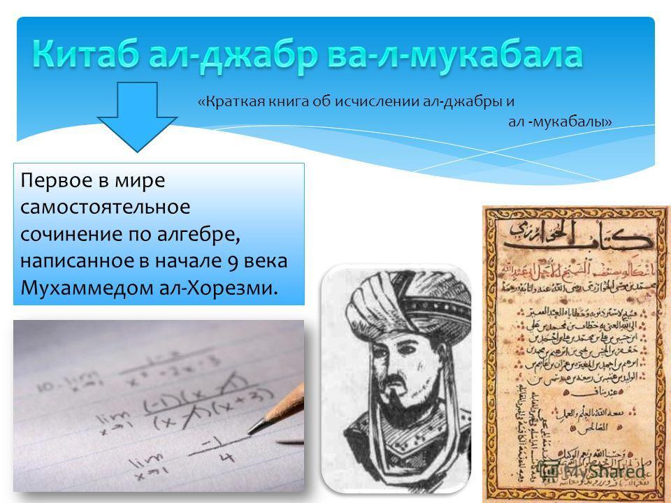 Первое в мире самостоятельное сочинение по алгебре, написанное в начале 9 века Мухаммедом ал-Хорезми. «Краткая книга об исчислении ал-джабры и ал -мукабалы»
