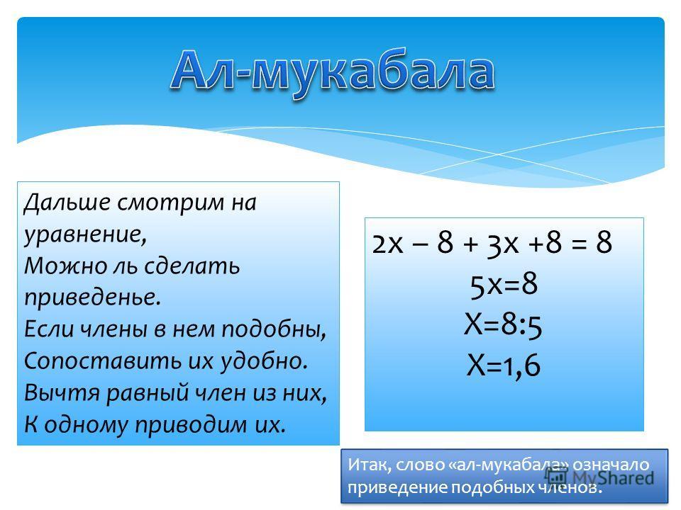 Итак, слово «ал-мукабала» означало приведение подобных членов. Дальше смотрим на уравнение, Можно ль сделать приведенье. Если члены в нем подобны, Сопоставить их удобно. Вычтя равный член из них, К одному приводим их. 2х – 8 + 3х +8 = 8 5х=8 Х=8:5 Х=