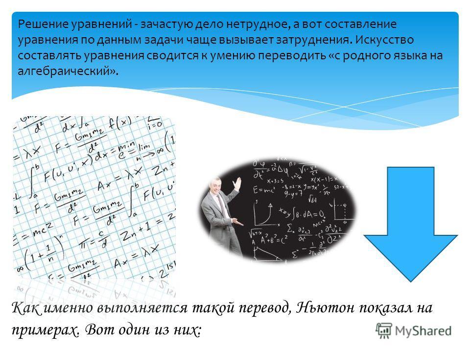 Решение уравнений - зачастую дело нетрудное, а вот составление уравнения по данным задачи чаще вызывает затруднения. Искусство составлять уравнения сводится к умению переводить «с родного языка на алгебраический». Как именно выполняется такой перевод