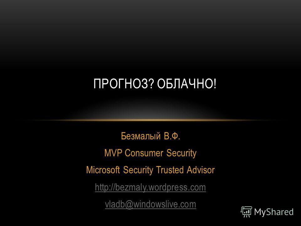 Безмалый В.Ф. MVP Consumer Security Microsoft Security Trusted Advisor http://bezmaly.wordpress.com vladb@windowslive.com ПРОГНОЗ? ОБЛАЧНО!