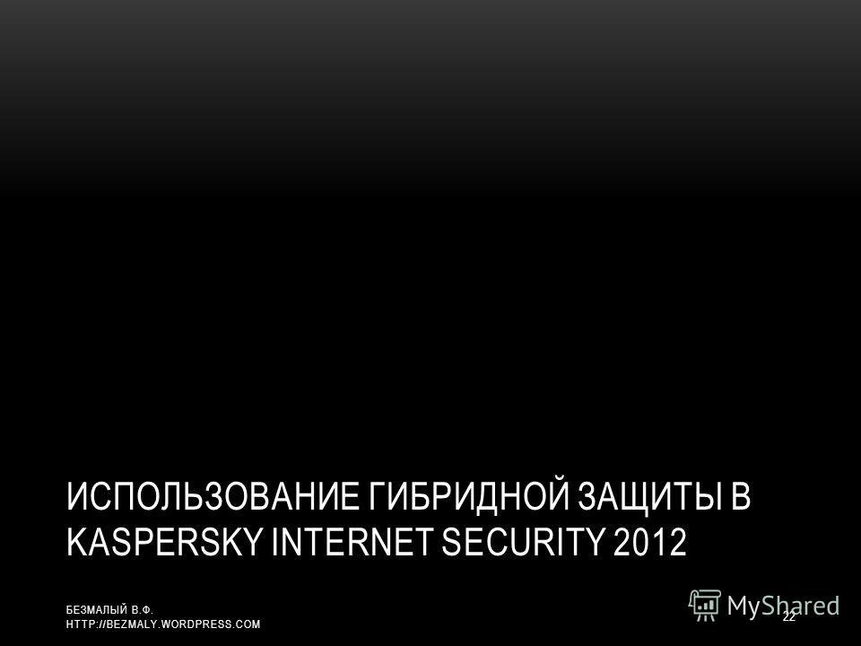 ИСПОЛЬЗОВАНИЕ ГИБРИДНОЙ ЗАЩИТЫ В KASPERSKY INTERNET SECURITY 2012 22 БЕЗМАЛЫЙ В.Ф. HTTP://BEZMALY.WORDPRESS.COM