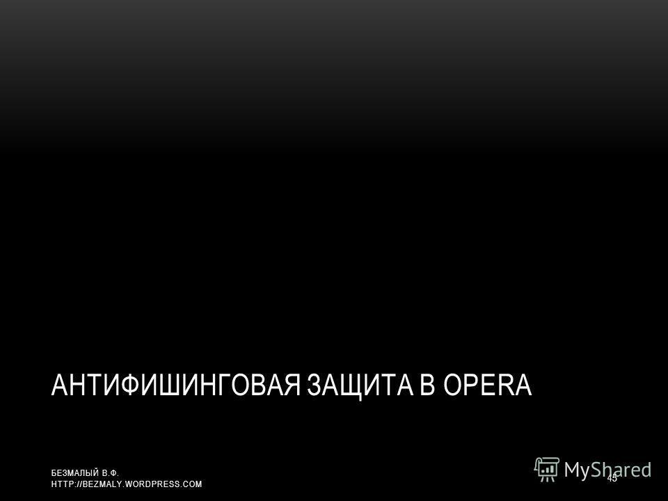 АНТИФИШИНГОВАЯ ЗАЩИТА В OPERA 45 БЕЗМАЛЫЙ В.Ф. HTTP://BEZMALY.WORDPRESS.COM