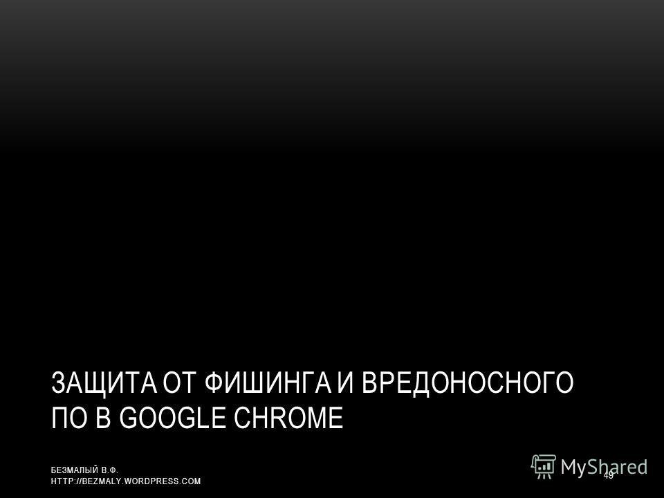 ЗАЩИТА ОТ ФИШИНГА И ВРЕДОНОСНОГО ПО В GOOGLE CHROME 49 БЕЗМАЛЫЙ В.Ф. HTTP://BEZMALY.WORDPRESS.COM