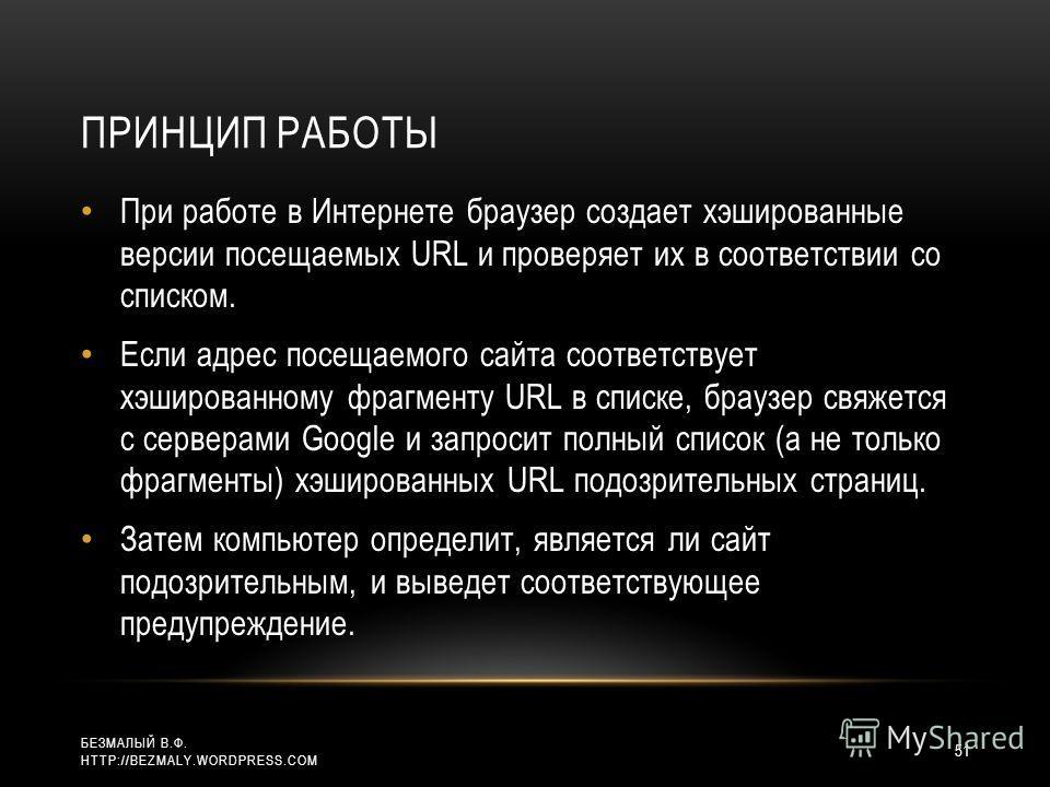 ПРИНЦИП РАБОТЫ При работе в Интернете браузер создает хэшированные версии посещаемых URL и проверяет их в соответствии со списком. Если адрес посещаемого сайта соответствует хэшированному фрагменту URL в списке, браузер свяжется с серверами Google и